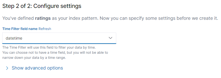 Step 2 of 2: Configure settings  You've defined ratings as your index pattern. Now you can specify some settings before we create it.  Time Filter field name Refresh  datetime  The Time Filter will use this field to filter your data by time.  You can choose not to have a time field, but you will not be able to  narrow down your data by a time range.  > Show advanced options