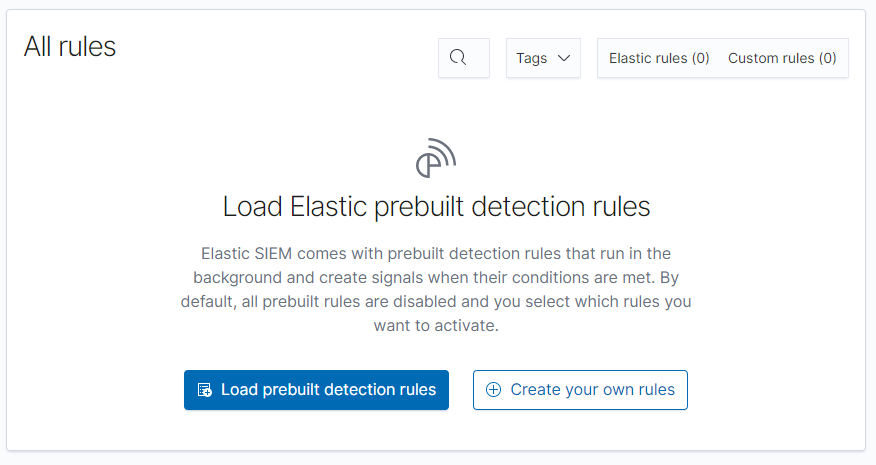 All rules  Q  Tags v  Elastic rules (O)  Custom rules (O)  Load Elastic prebuilt detection rules  Elastic SIEM comes with prebuilt detection rules that run in the  background and create signals when their conditions are met. By  default, all prebuilt rules are disabled and you select which rules you  want to activate.  Load prebuilt detection rules  @ Create your own rules