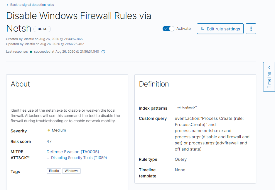 """< Back to signal detection rules  Disable Windows Firewall Rules via  Netsh  BETA  created by: elastic on Aug 26, 2020 @  Updated by: elastic on Aug 26, 2020 @  succeeded at Aug 26, C}  Last response: •  Activate  winlogbeat-•  S Edit rule settings  About  Identifies use of the netsn.exe to disable or weaken the local  firewall. Attackers will use this command line tool to disable the  firewall during troubleshooting or to enable netvwrk mobility.  Severity  Risk score  MITRE  ATT&CKW  Tags  • Medium  47  Defense Evasion (TA0005)  Disabling Security Tools (T1089)  Definition  Index patterns  Custom query  Rule type  Timeline  template  event.action:""""Process Create (rule:  ProcessCreate)"""" and  process.name:netsh.exe and  process.args:(disable and firewall and  set) or process.args:(advfirewall and  off and state)  Query  None"""