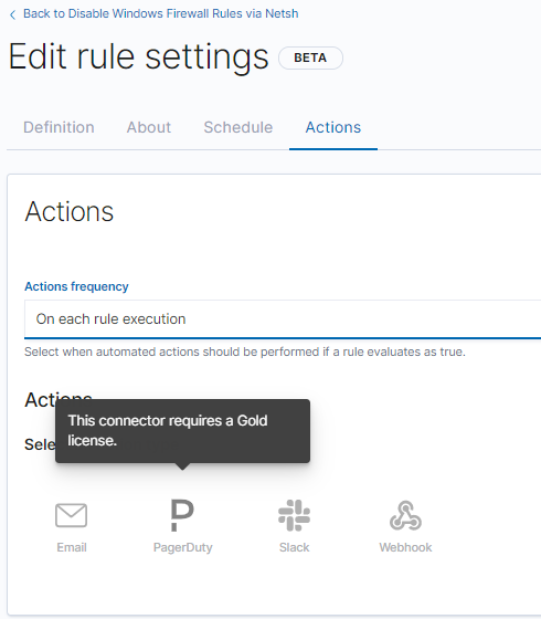 < Back to Disable Windows Firewall Rules via Netsh  Edit rule settings  Definition  About  Schedule  Actions  Actions  Actions frequency  On each rule execution  Select when automated actions should be performed if a n_lle evaluates as true  This connector a Gdd  Sel  - license.  Email  PagerDuty  Slack  Web hook